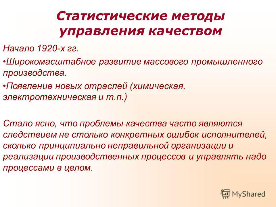 Статистические методы управления качеством Начало 1920-х гг. Широкомасштабное развитие массового промышленного производства. Появление новых отраслей (химическая, электротехническая и т.п.) Стало ясно, что проблемы качества часто являются следствием