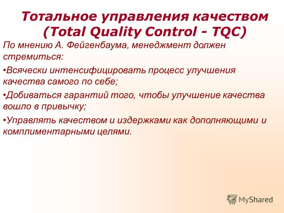 Тотальное управления качеством (Total Quality Control - TQC) По мнению А. Фейгенбаума, менеджмент должен стремиться: Всячески интенсифицировать процесс улучшения качества самого по себе; Добиваться гарантий того, чтобы улучшение качества вошло в прив