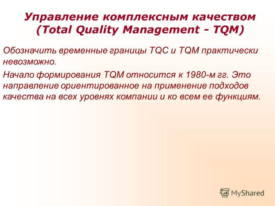 Управление комплексным качеством (Total Quality Management - TQM) Обозначить временные границы TQC и TQM практически невозможно. Начало формирования TQM относится к 1980-м гг. Это направление ориентированное на применение подходов качества на всех ур