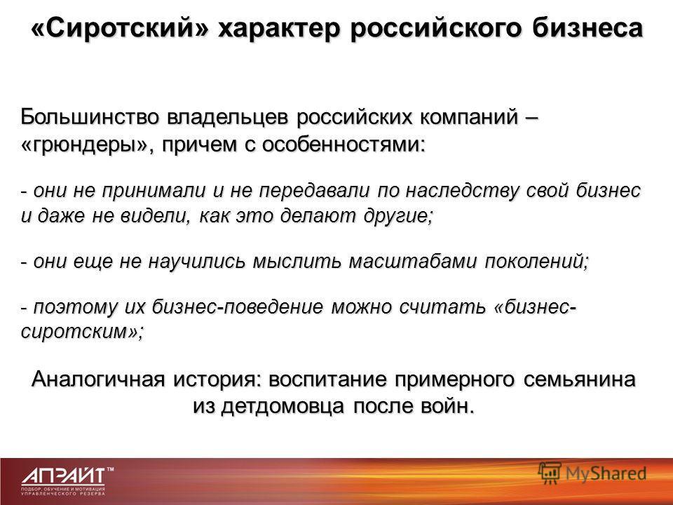 Большинство владельцев российских компаний – «грюндеры», причем с особенностями: - они не принимали и не передавали по наследству свой бизнес и даже не видели, как это делают другие; - они еще не научились мыслить масштабами поколений; - поэтому их б