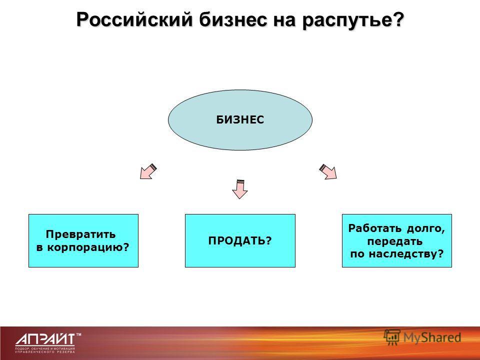 Российский бизнес на распутье? БИЗНЕС ПРОДАТЬ? Превратить в корпорацию? Работать долго, передать по наследству?