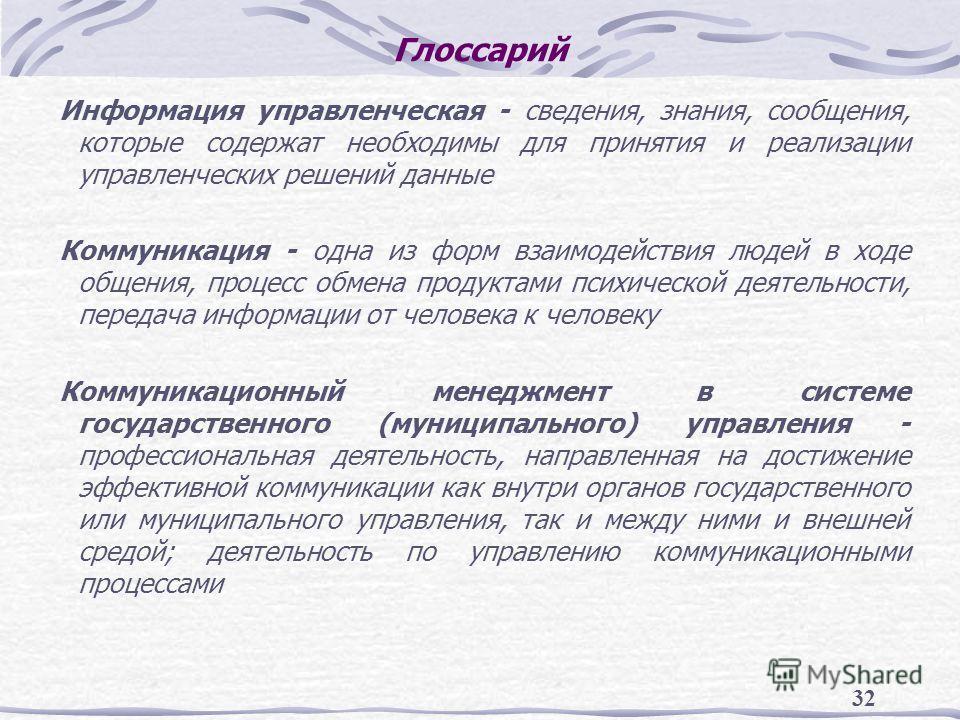 32 Глоссарий Информация управленческая - сведения, знания, сообщения, которые содержат необходимы для принятия и реализации управленческих решений данные Коммуникация - одна из форм взаимодействия людей в ходе общения, процесс обмена продуктами психи