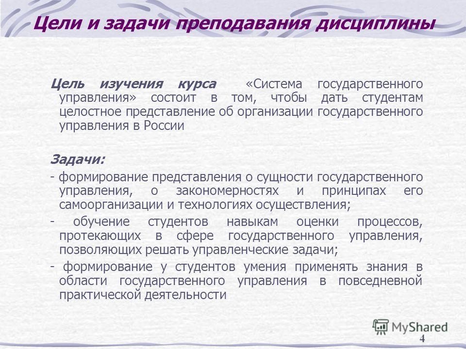 4 Цели и задачи преподавания дисциплины Цель изучения курса «Система государственного управления» состоит в том, чтобы дать студентам целостное представление об организации государственного управления в России Задачи: - формирование представления о с