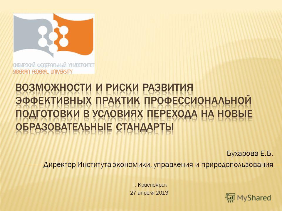 Бухарова Е.Б. Директор Института экономики, управления и природопользования г. Красноярск 27 апреля 2013