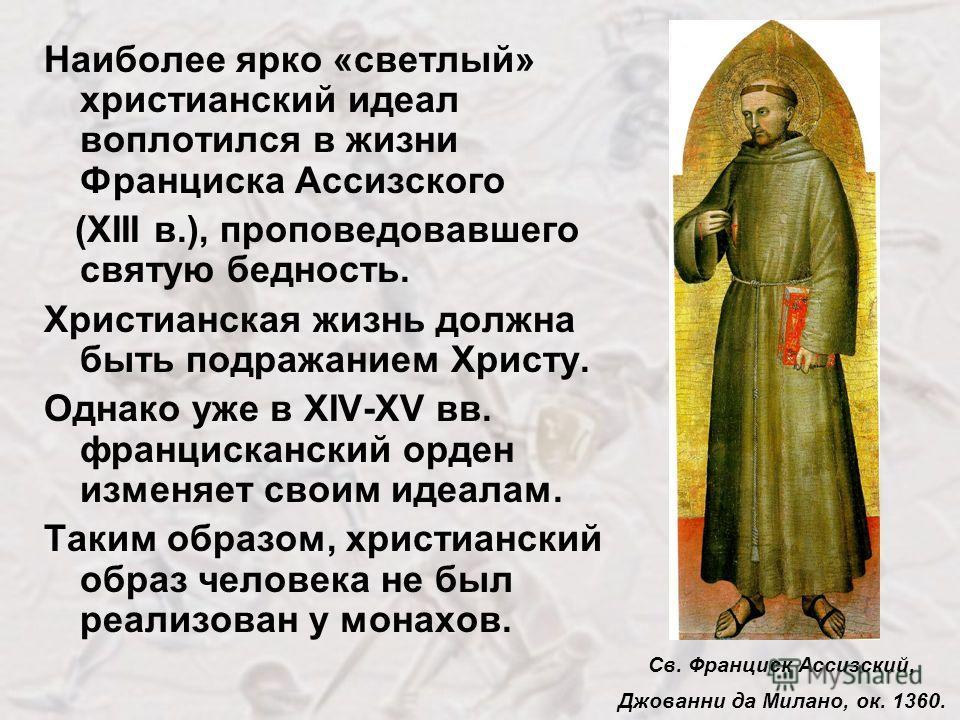 Наиболее ярко «светлый» христианский идеал воплотился в жизни Франциска Ассизского (ХIII в.), проповедовавшего святую бедность. Христианская жизнь должна быть подражанием Христу. Однако уже в XIV-XV вв. францисканский орден изменяет своим идеалам. Та
