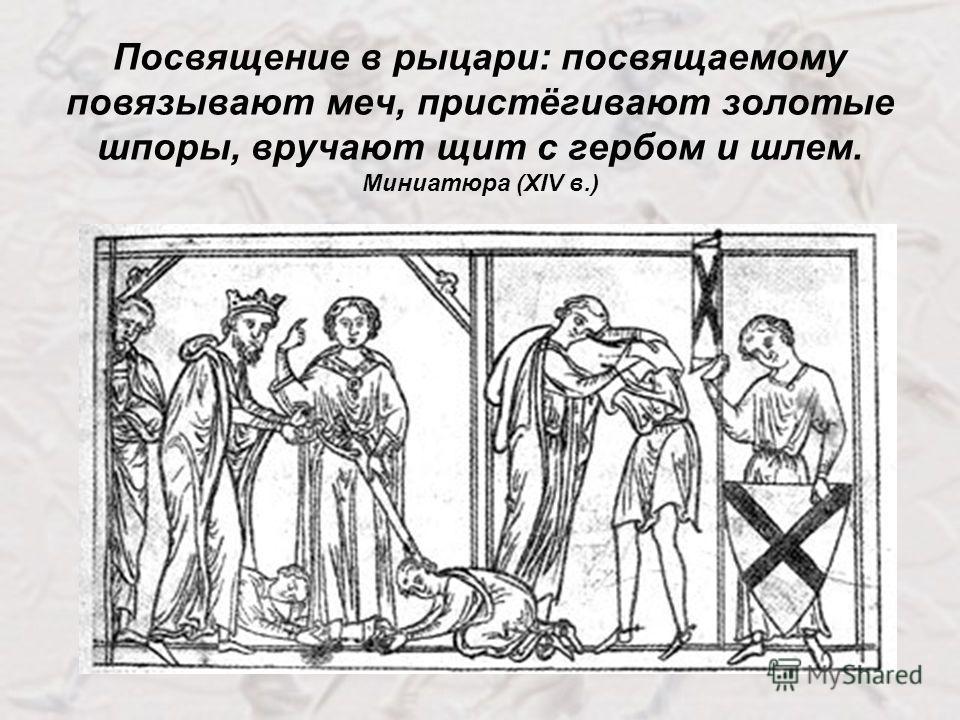 Посвящение в рыцари: посвящаемому повязывают меч, пристёгивают золотые шпоры, вручают щит с гербом и шлем. Миниатюра (XIV в.)