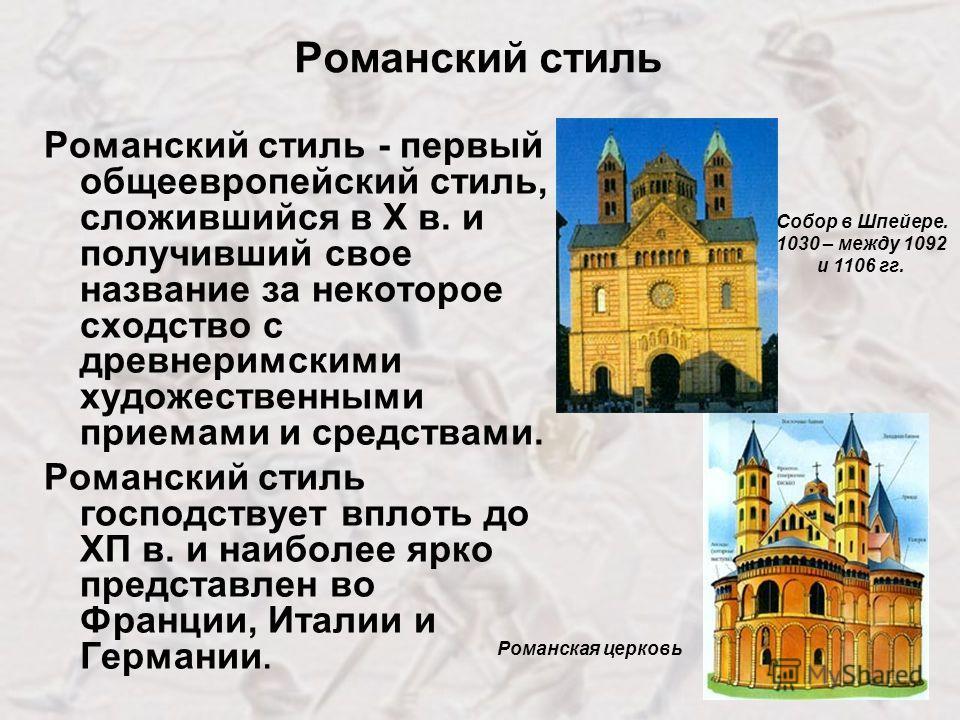 Романский стиль Романский стиль - первый общеевропейский стиль, сложившийся в Х в. и получивший свое название за некоторое сходство с древнеримскими художественными приемами и средствами. Романский стиль господствует вплоть до ХП в. и наиболее ярко п