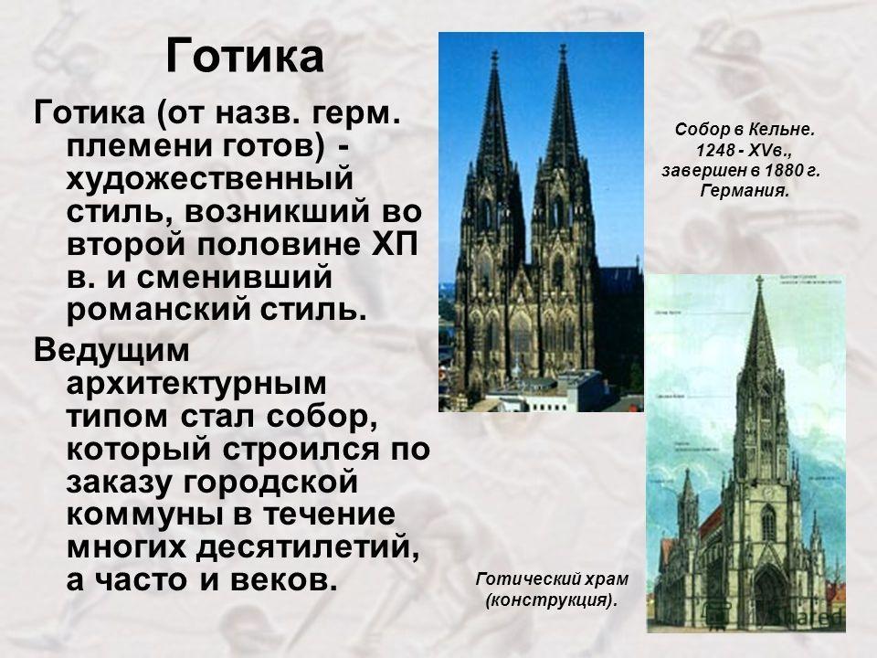 Готика Готика (от назв. герм. племени готов) - художественный стиль, возникший во второй половине ХП в. и сменивший романский стиль. Ведущим архитектурным типом стал собор, который строился по заказу городской коммуны в течение многих десятилетий, а