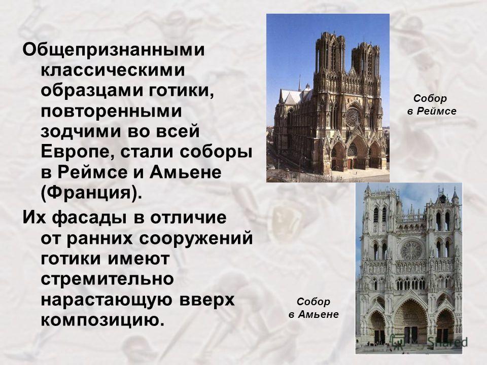 Общепризнанными классическими образцами готики, повторенными зодчими во всей Европе, стали соборы в Реймсе и Амьене (Франция). Их фасады в отличие от ранних сооружений готики имеют стремительно нарастающую вверх композицию. Собор в Амьене Собор в Рей