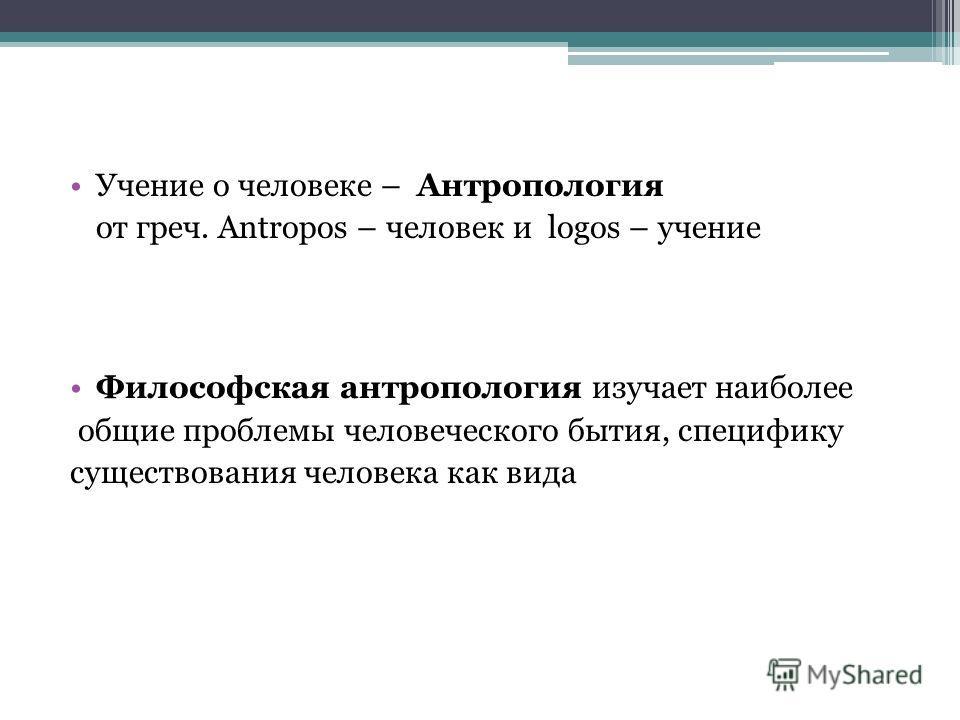 Учение о человеке – Антропология от греч. Antropos – человек и logos – учение Философская антропология изучает наиболее общие проблемы человеческого бытия, специфику существования человека как вида