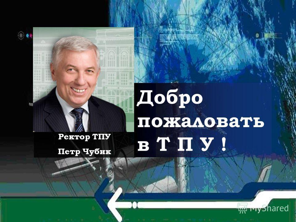 Добро пожаловать в Т П У ! Ректор ТПУ Петр Чубик