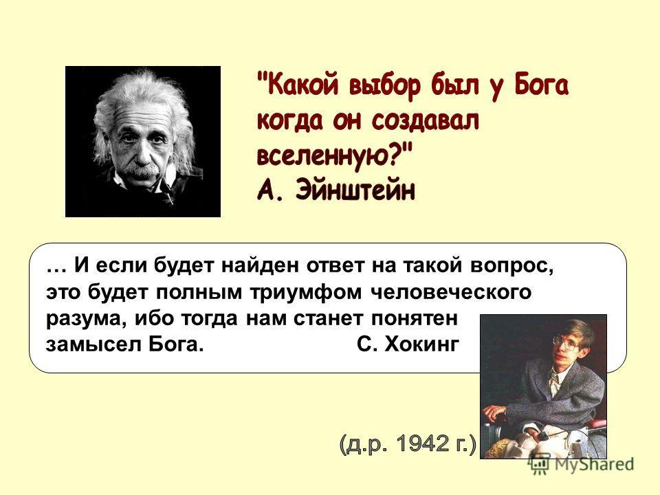 … И если будет найден ответ на такой вопрос, это будет полным триумфом человеческого разума, ибо тогда нам станет понятен замысел Бога. С. Хокинг