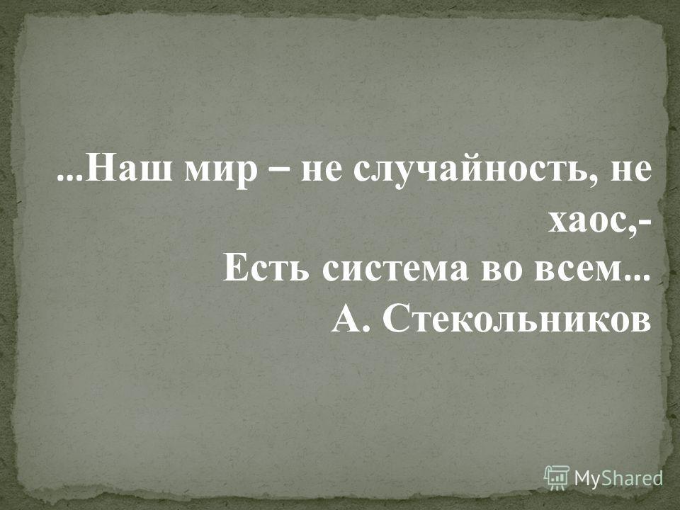 … Наш мир – не случайность, не хаос,- Есть система во всем … А. Стекольников