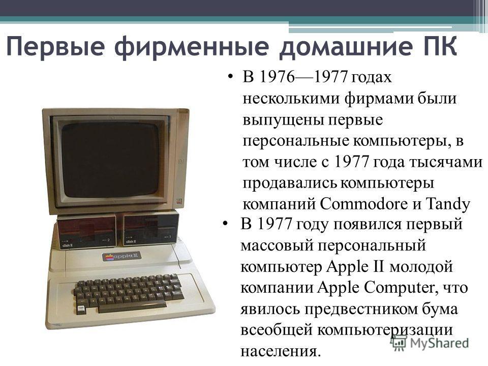 Первые фирменные домашние ПК В 19761977 годах несколькими фирмами были выпущены первые персональные компьютеры, в том числе с 1977 года тысячами продавались компьютеры компаний Commodore и Tandy В 1977 году появился первый массовый персональный компь
