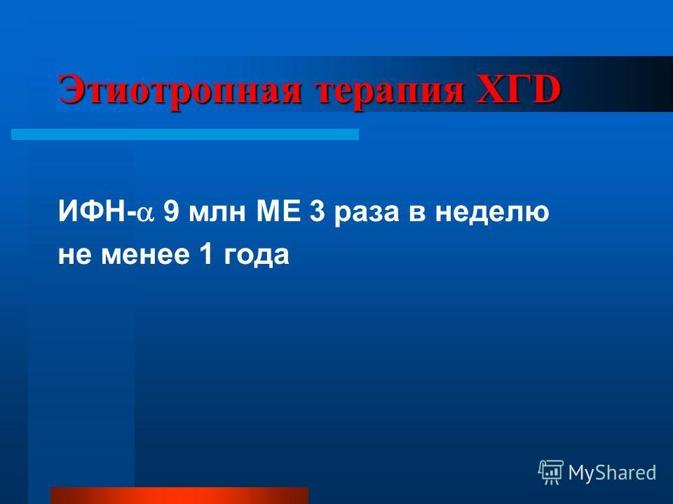 Этиотропная терапия ХГD ИФН- 9 млн МЕ 3 раза в неделю не менее 1 года
