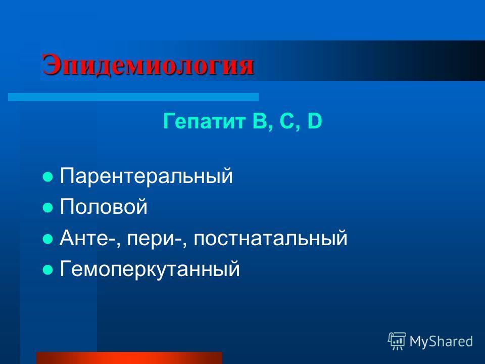 Эпидемиология Гепатит В, С, D Парентеральный Половой Анте-, пери-, постнатальный Гемоперкутанный