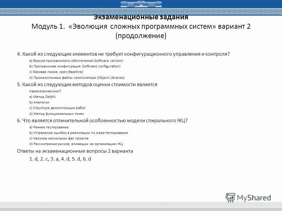 Экзаменационные задания Модуль 1. «Эволюция сложных программных систем» вариант 2 (продолжение) 4. Какой из следующих элементов не требует конфигурационного управления и контроля? a) Версия программного обеспечения (Software version) b) Программная к