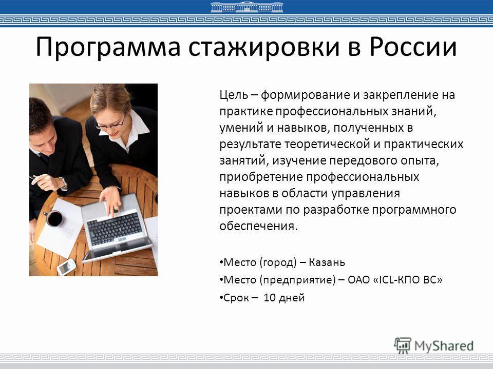 Программа стажировки в России Цель – формирование и закрепление на практике профессиональных знаний, умений и навыков, полученных в результате теоретической и практических занятий, изучение передового опыта, приобретение профессиональных навыков в об