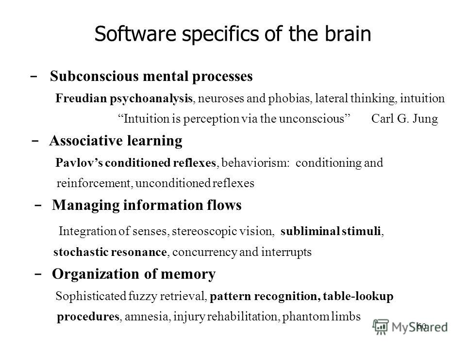 60 Software specifics of the brain - Subconscious mental processes Freudian psychoanalysis, neuroses and phobias, lateral thinking, intuition Intuition is perception via the unconscious Carl G. Jung - Associative learning Pavlovs conditioned reflexes