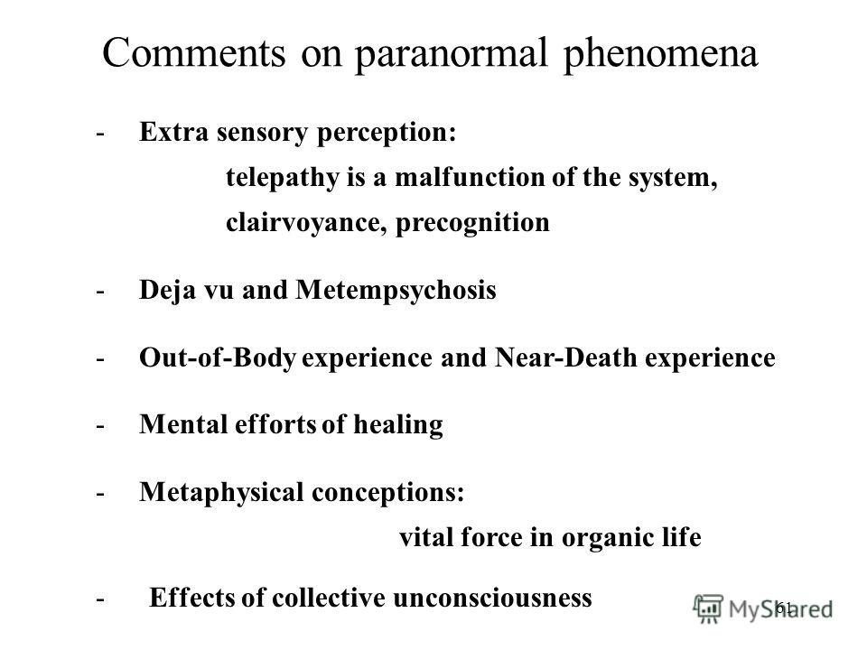 61 Comments on paranormal phenomena -Extra sensory perception: telepathy is a malfunction of the system, clairvoyance, precognition -Deja vu and Metempsychosis -Out-of-Body experience and Near-Death experience -Mental efforts of healing -Metaphysical