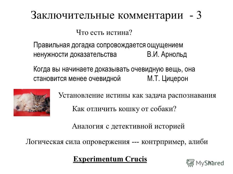 67 Заключительные комментарии - 3 Правильная догадка сопровождается ощущением ненужности доказательства В.И. Арнольд Когда вы начинаете доказывать очевидную вещь, она становится менее очевидной М.Т. Цицерон Что есть истина? Как отличить кошку от соба