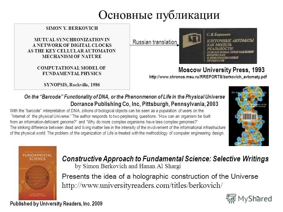 7 Основные публикации SIMON Y. BERKOVICH MUTUAL SYNCHRONIZATION IN A NETWORK OF DIGITAL CLOCKS AS THE KEY CELLULAR AUTOMATON MECHANISM OF NATURE COMPUTATIONAL MODEL OF FUNDAMENTAL PHYSICS SYNOPSIS, Rockville, 1986 Russian translation Moscow Universit