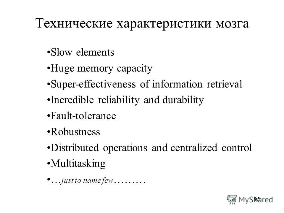 95 Технические характеристики мозга Slow elements Huge memory capacity Super-effectiveness of information retrieval Incredible reliability and durability Fault-tolerance Robustness Distributed operations and centralized control Multitasking … just to