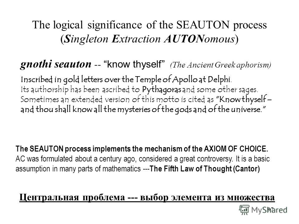 97 The logical significance of the SEAUTON process (Singleton Extraction AUTONomous) gnothi seauton -- know thyself (The Ancient Greek aphorism) Inscribed in gold letters over the Temple of Apollo at Delphi. Its authorship has been ascribed to Pythag