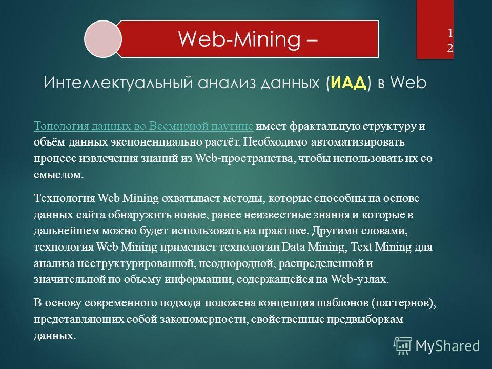 Web-Mining –12 Топология данных во Всемирной паутинеТопология данных во Всемирной паутине имеет фрактальную структуру и объём данных экспоненциально растёт. Необходимо автоматизировать процесс извлечения знаний из Web-пространства, чтобы использовать