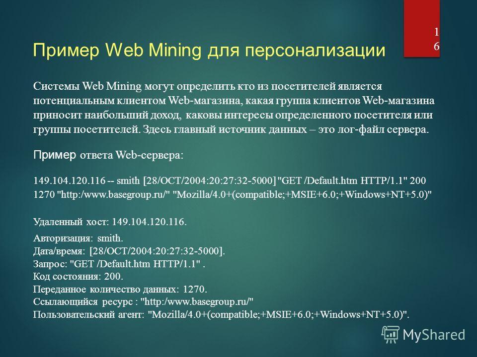 Пример Web Mining для персонализации 16 Системы Web Mining могут определить кто из посетителей является потенциальным клиентом Web-магазина, какая группа клиентов Web-магазина приносит наибольший доход, каковы интересы определенного посетителя или гр