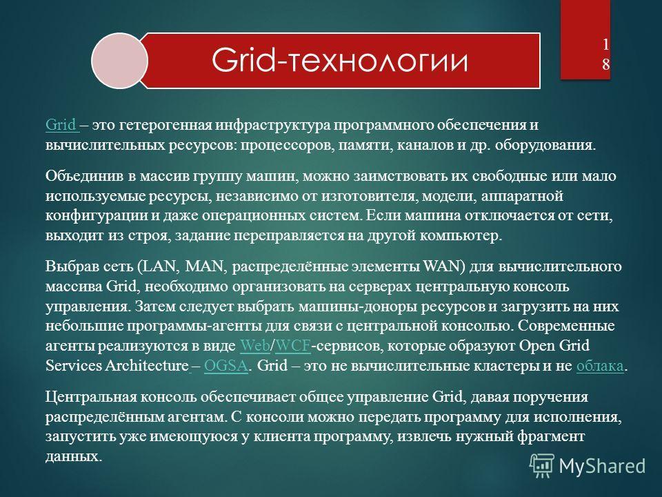 Grid-технологии18 Grid Grid – это гетерогенная инфраструктура программного обеспечения и вычислительных ресурсов: процессоров, памяти, каналов и др. оборудования. Объединив в массив группу машин, можно заимствовать их свободные или мало используемые