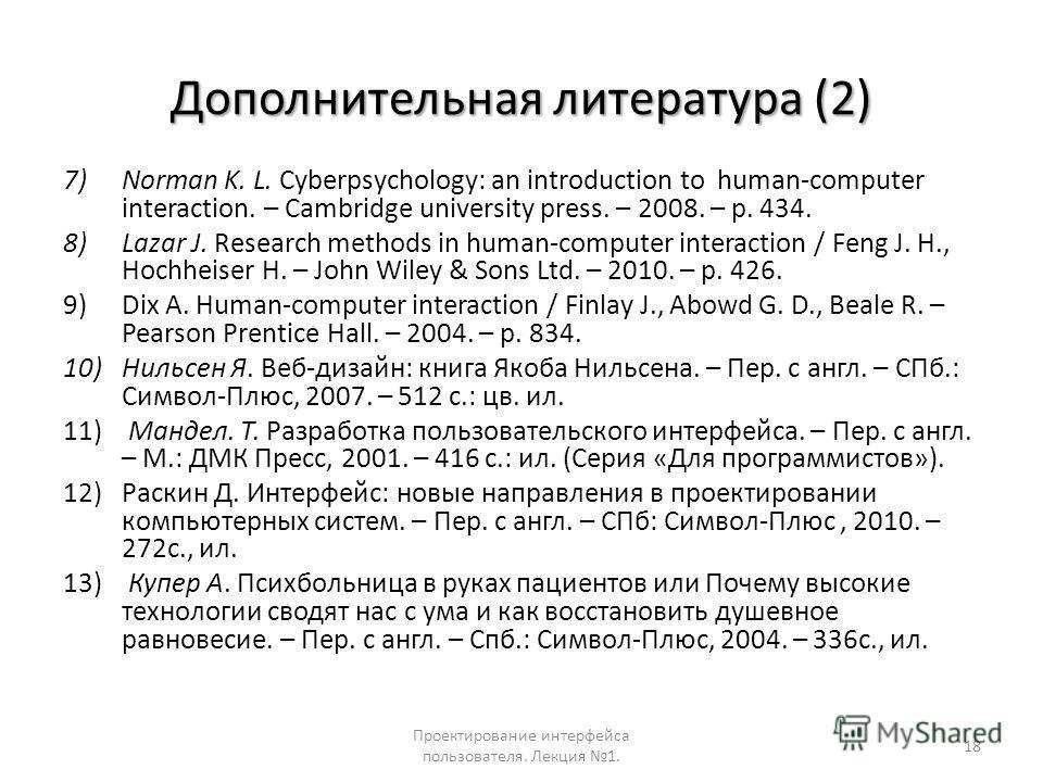 Дополнительная литература (2) 7)Norman K. L. Cyberpsychology: an introduction to human-computer interaction. – Cambridge university press. – 2008. – p. 434. 8)Lazar J. Research methods in human-computer interaction / Feng J. H., Hochheiser H. – John