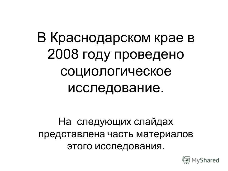 В Краснодарском крае в 2008 году проведено социологическое исследование. На следующих слайдах представлена часть материалов этого исследования.