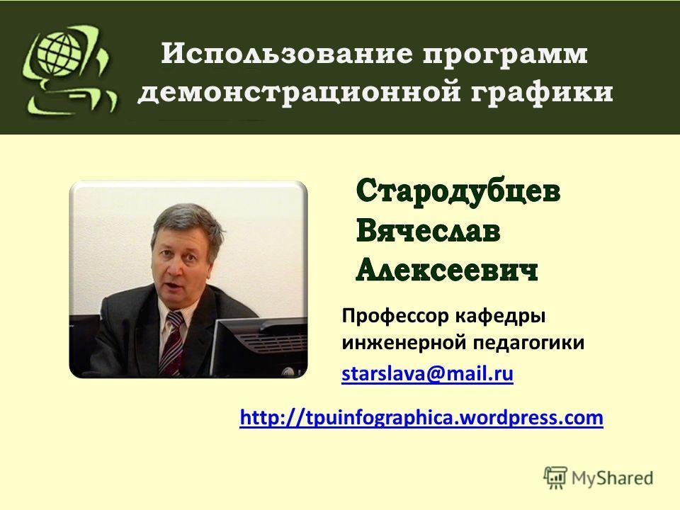 Использование программ демонстрационной графики http://tpuinfographica.wordpress.com Профессор кафедры инженерной педагогики starslava@mail.ru