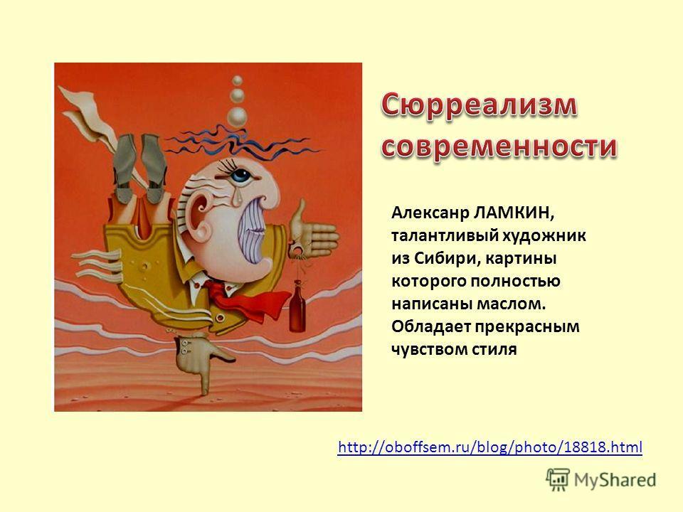 http://oboffsem.ru/blog/photo/18818.html Алексанр ЛАМКИН, талантливый художник из Сибири, картины которого полностью написаны маслом. Обладает прекрасным чувством стиля