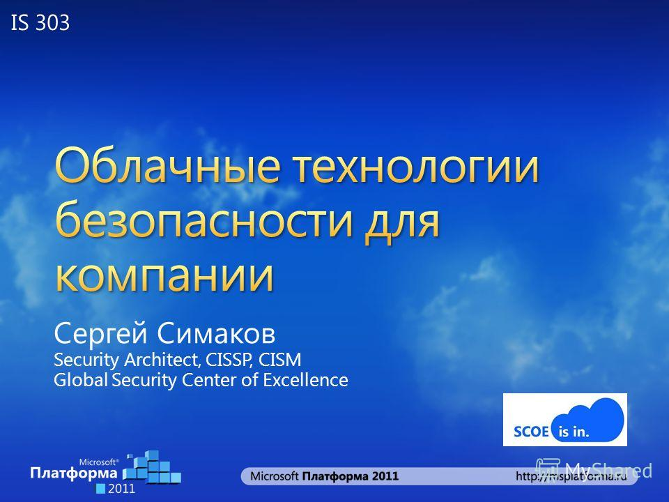 Сергей Симаков Security Architect, CISSP, CISM Global Security Center of Excellence IS 303