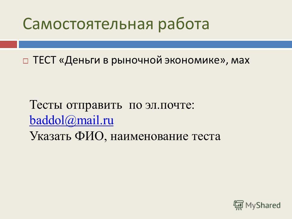 Самостоятельная работа ТЕСТ «Деньги в рыночной экономике», мах Тесты отправить по эл.почте: baddol@mail.ru baddol@mail.ru Указать ФИО, наименование теста