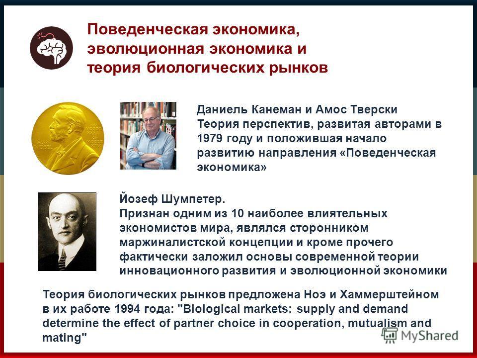Поведенческая экономика, эволюционная экономика и теория биологических рынков Даниель Канеман и Амос Тверски Теория перспектив, развитая авторами в 1979 году и положившая начало развитию направления «Поведенческая экономика» Йозеф Шумпетер. Признан о