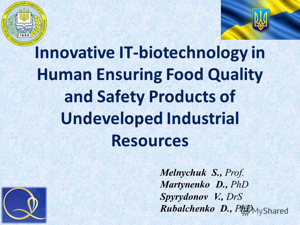 Innovative IT-biotechnology in Human Ensuring Food Quality and Safety Products of Undeveloped Industrial Resources Melnychuk S., Prof. Martynenko D., PhD Spyrydonov V., DrS Rubalchenko D., PhD
