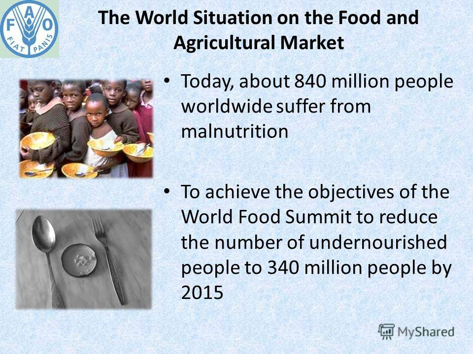 The World Situation on the Food and Agricultural Market Today, about 840 million people worldwide suffer from malnutrition To achieve the objectives of the World Food Summit to reduce the number of undernourished people to 340 million people by 2015