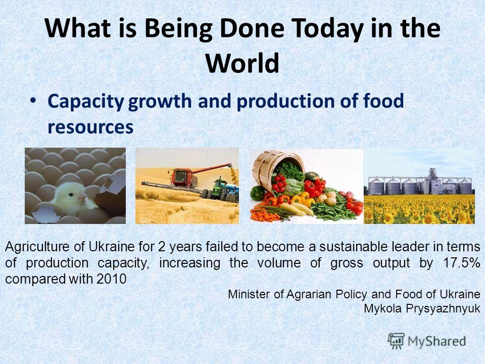 Capacity growth and production of food resources What is Being Done Today in the World Agriculture of Ukraine for 2 years failed to become a sustainable leader in terms of production capacity, increasing the volume of gross output by 17.5% compared w