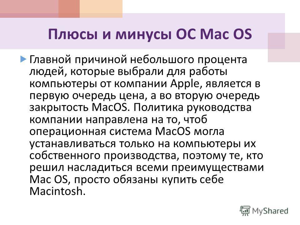 Плюсы и минусы ОС Mac OS Главной причиной небольшого процента людей, которые выбрали для работы компьютеры от компании Apple, является в первую очередь цена, а во вторую очередь закрытость MacOS. Политика руководства компании направлена на то, чтоб о