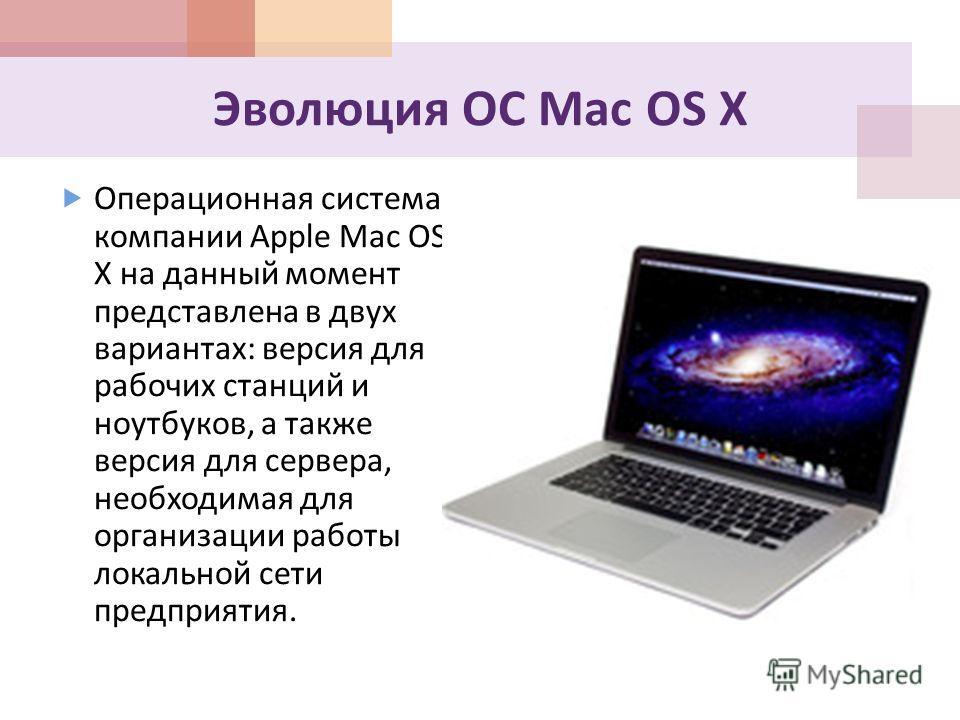 Эволюция ОС Mac OS X Операционная система компании Apple Mac OS X на данный момент представлена в двух вариантах : версия для рабочих станций и ноутбуков, а также версия для сервера, необходимая для организации работы локальной сети предприятия.