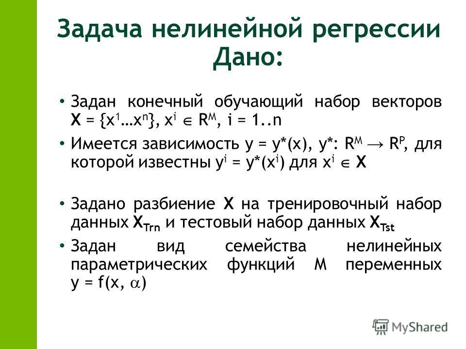 Задача нелинейной регрессии Дано: Задан конечный обучающий набор векторов X = {x 1 …x n }, x i R M, i = 1..n Имеется зависимость y = y*(x), y*: R M R P, для которой известны y i = y*(x i ) для x i X Задано разбиение X на тренировочный набор данных X