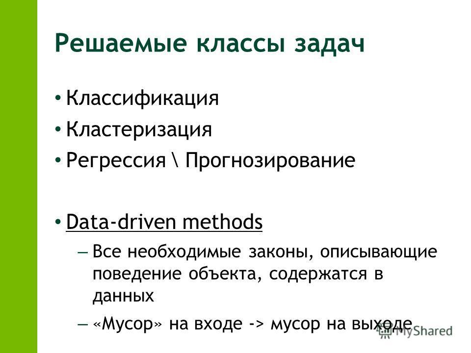 Решаемые классы задач Классификация Кластеризация Регрессия \ Прогнозирование Data-driven methods – Все необходимые законы, описывающие поведение объекта, содержатся в данных – «Мусор» на входе -> мусор на выходе
