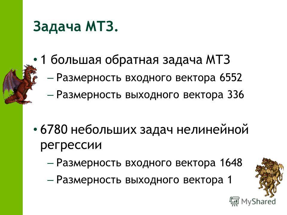Задача МТЗ. 1 большая обратная задача МТЗ – Размерность входного вектора 6552 – Размерность выходного вектора 336 6780 небольших задач нелинейной регрессии – Размерность входного вектора 1648 – Размерность выходного вектора 1