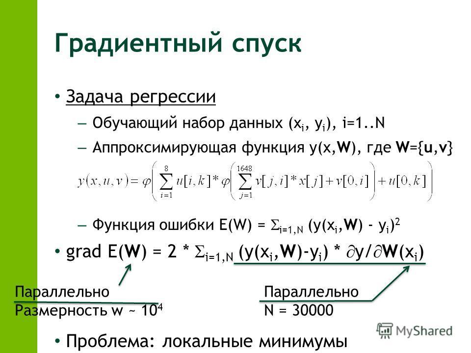 Градиентный спуск Задача регрессии – Обучающий набор данных (x i, y i ), i=1..N – Аппроксимирующая функция y(x,W), где W={u,v} – Функция ошибки E(W) = i=1,N (y(x i,W) - y i ) 2 grad E(W) = 2 * i=1,N (y(x i,W)-y i ) * y/ W(x i ) Проблема: локальные ми