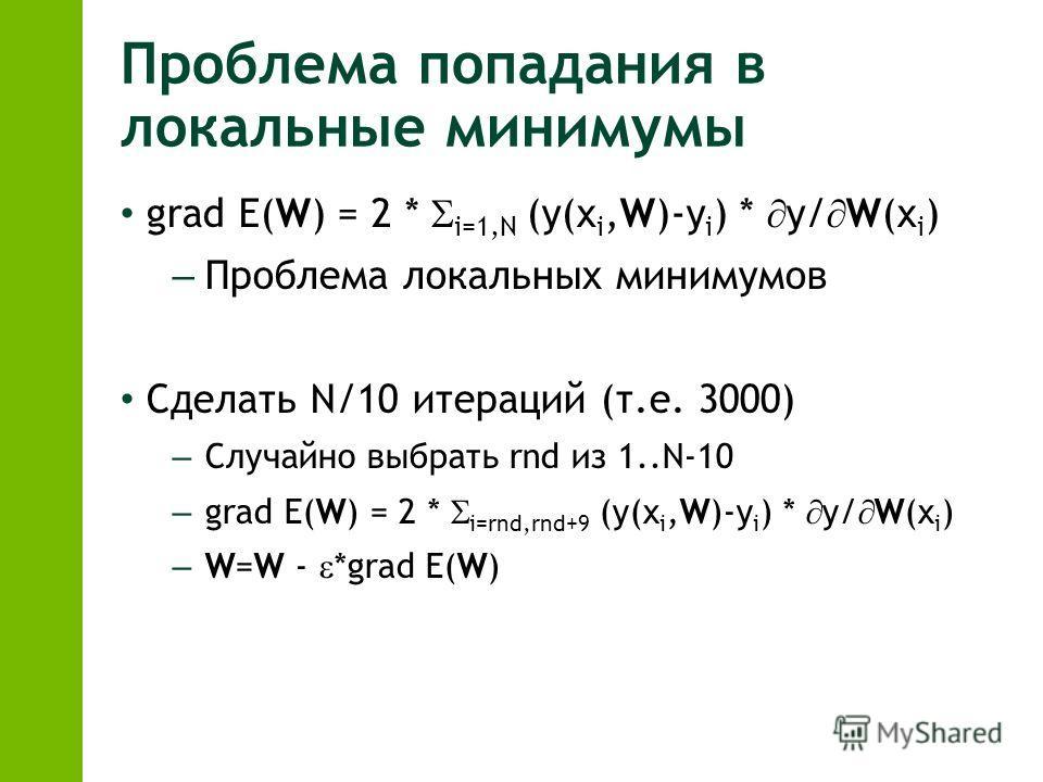 Проблема попадания в локальные минимумы grad E(W) = 2 * i=1,N (y(x i,W)-y i ) * y/ W(x i ) – Проблема локальных минимумов Сделать N/10 итераций (т.е. 3000) – Случайно выбрать rnd из 1..N-10 – grad E(W) = 2 * i=rnd,rnd+9 (y(x i,W)-y i ) * y/ W(x i ) –