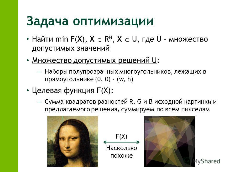 Задача оптимизации Найти min F(X), X R N, X U, где U – множество допустимых значений Множество допустимых решений U: – Наборы полупрозрачных многоугольников, лежащих в прямоугольнике (0, 0) – (w, h) Целевая функция F(X): – Сумма квадратов разностей R