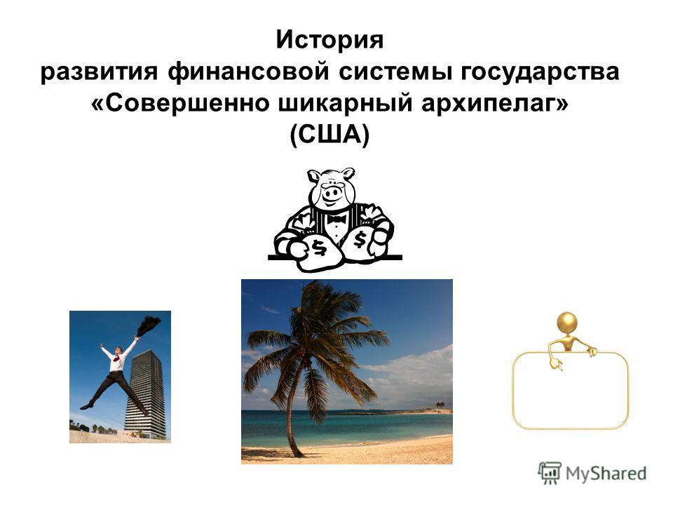 История развития финансовой системы государства «Совершенно шикарный архипелаг» (США)